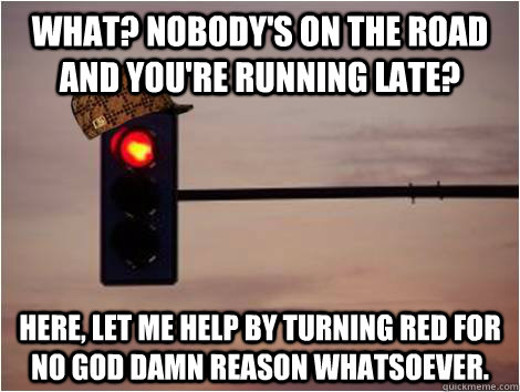 What? Nobody's on the road and you're running late? Here, let me help by turning red for no god damn reason whatsoever. - What? Nobody's on the road and you're running late? Here, let me help by turning red for no god damn reason whatsoever.  Scumbag Stoplight