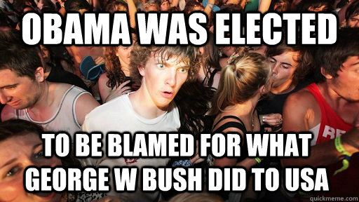 obama was elected to be blamed for what George W Bush did to USA - obama was elected to be blamed for what George W Bush did to USA  Sudden Clarity Clarence