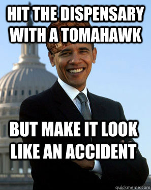 Hit the dispensary with a tomahawk but Make it look like an accident  Scumbag Obama