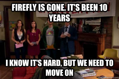 Firefly is gone. it's been 10 years I know it's hard, but we need to move on