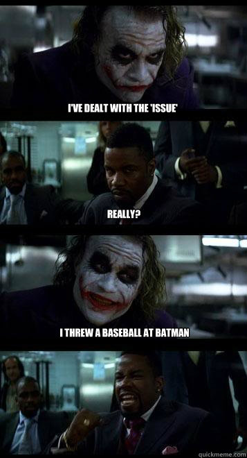 I've dealt with the 'issue' Really? I threw a baseball at batman - I've dealt with the 'issue' Really? I threw a baseball at batman  Joker with Black guy