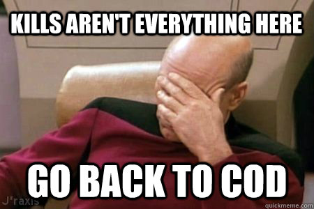 Kills aren't everything here go back to COD - Kills aren't everything here go back to COD  Facepalm Picard