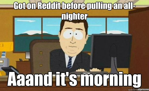 Got on Reddit before pulling an all-nighter Aaand it's morning - Got on Reddit before pulling an all-nighter Aaand it's morning  anditsgone