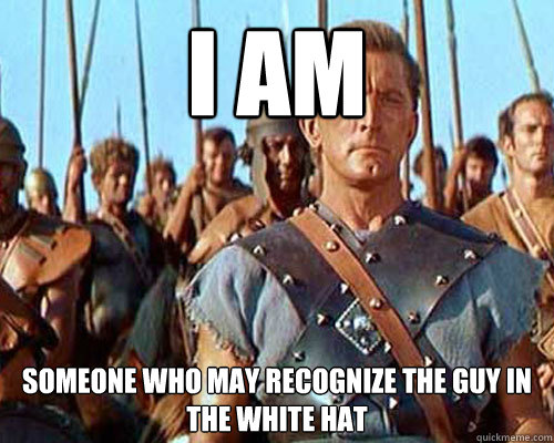 I am Someone who may recognize the guy in the white hat - I am Someone who may recognize the guy in the white hat  Spartacus