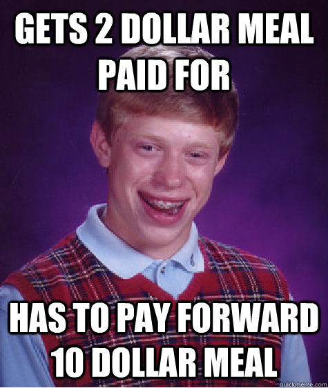 gets 2 dollar meal paid for has to pay forward 10 dollar meal - gets 2 dollar meal paid for has to pay forward 10 dollar meal  Bad Luck Brian