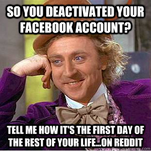 so you deactivated your facebook account? tell me how it's the first day of the rest of your life...on reddit