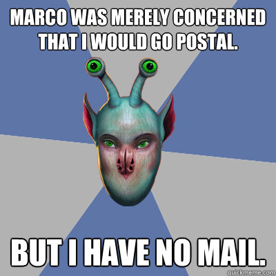 Marco was merely concerned that I would go postal. But I have no mail.