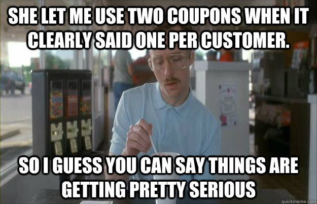 She let me use two coupons when it clearly said one per customer. So I guess you can say things are getting pretty serious - She let me use two coupons when it clearly said one per customer. So I guess you can say things are getting pretty serious  Things are getting pretty serious