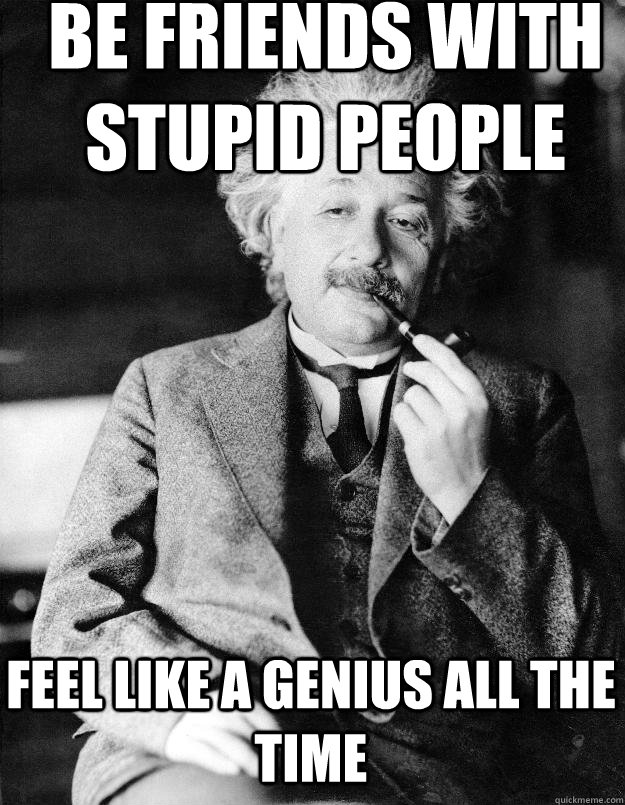 Be friends with stupid people feel like a genius all the time