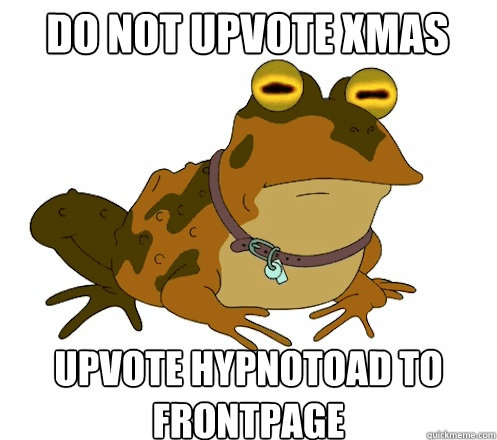 DO not UPVOTE xmas UPVOTE HYPNOTOAD TO FRONTPAGE - DO not UPVOTE xmas UPVOTE HYPNOTOAD TO FRONTPAGE  Hypnotoad