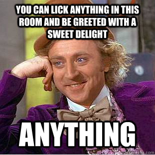 You can lick anything in this room and be greeted with a sweet delight anything - You can lick anything in this room and be greeted with a sweet delight anything  Creepy Wonka