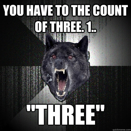 You have to the count of three. 1..