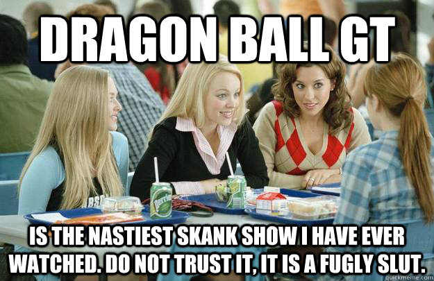 Dragon ball gt is the nastiest skank show i have ever watched. do not trust it, it is a fugly slut.