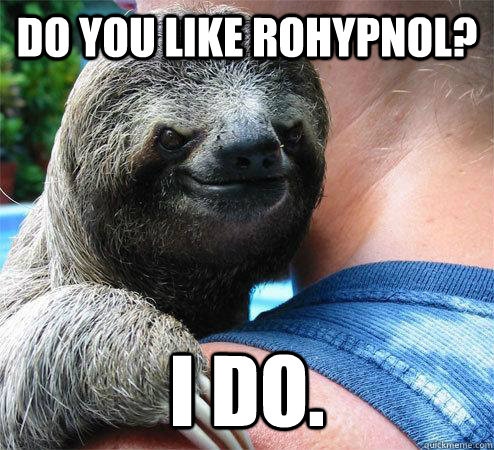 Do you like rohypnol? i do.