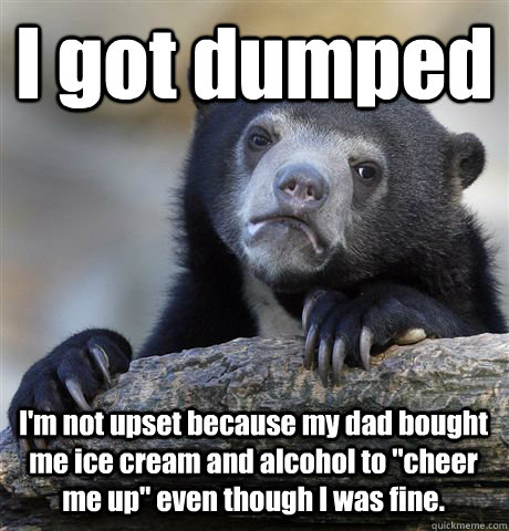 I got dumped I'm not upset because my dad bought me ice cream and alcohol to