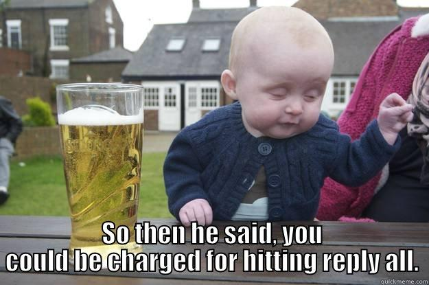 SO THEN HE SAID, YOU COULD BE CHARGED FOR HITTING REPLY ALL. drunk baby