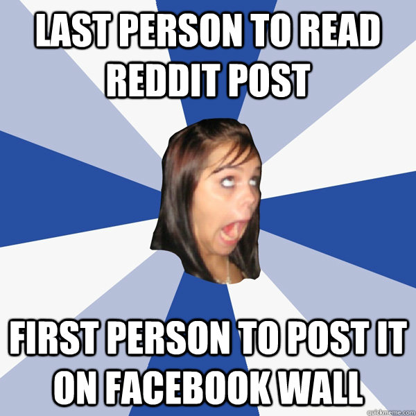 Last person to read reddit post first person to post it on facebook wall - Last person to read reddit post first person to post it on facebook wall  Annoying Facebook Girl
