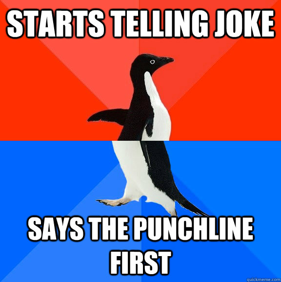 starts telling joke says the punchline first - starts telling joke says the punchline first  Socially Awesome Awkward Penguin