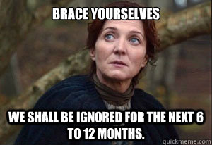 Brace yourselves We shall be ignored for the next 6 to 12 months.  - Brace yourselves We shall be ignored for the next 6 to 12 months.   Misc