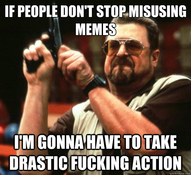 if people don't stop misusing memes i'm gonna have to take drastic fucking action - if people don't stop misusing memes i'm gonna have to take drastic fucking action  Big Lebowski
