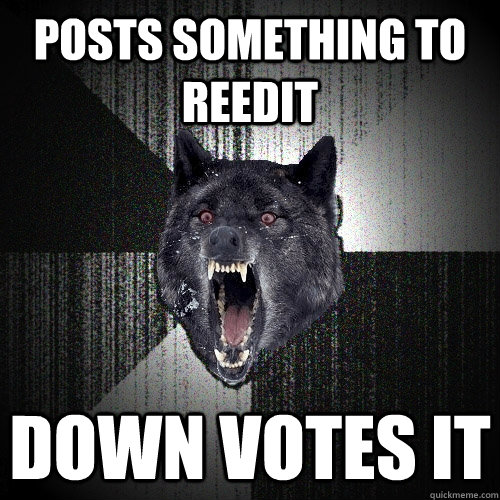Posts something to reedit  Down Votes it - Posts something to reedit  Down Votes it  Insanity Wolf