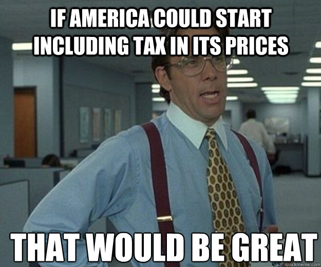 if America could start including tax in its prices THAT WOULD BE GREAT - if America could start including tax in its prices THAT WOULD BE GREAT  that would be great