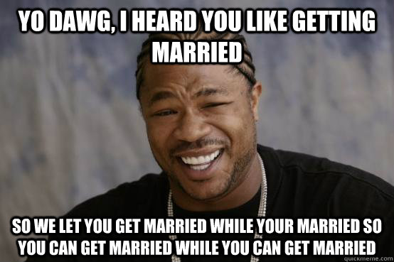f87f0bdc842c7adc7449a66b2cac48bcb2ebe16a3f536d7323a76e5496c2046a yo dawg, i heard you like getting married so we let you get