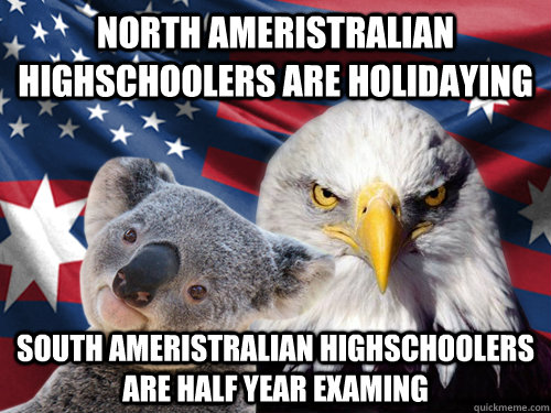 North Ameristralian Highschoolers are holidaying South ameristralian highschoolers are half year examing   Ameristralia United
