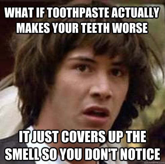What if toothpaste actually makes your teeth worse it just covers up the smell so you don't notice - What if toothpaste actually makes your teeth worse it just covers up the smell so you don't notice  conspiracy keanu