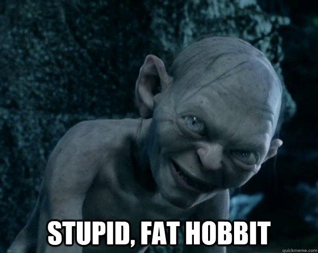 stupid, fat hobbit