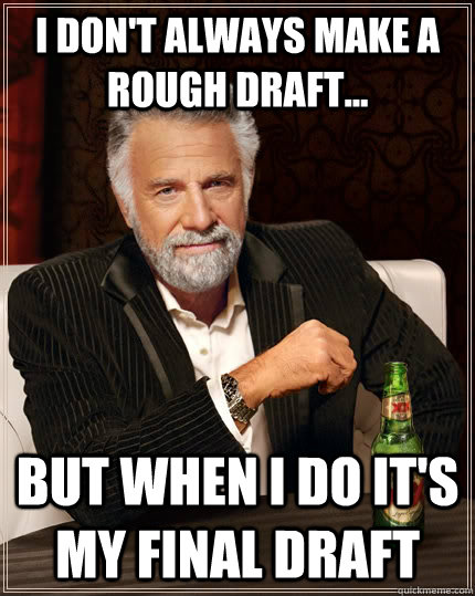 I don't always make a rough draft... but when I do it's my final draft - I don't always make a rough draft... but when I do it's my final draft  The Most Interesting Man In The World