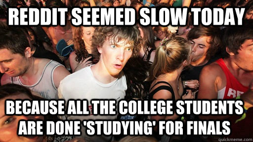 Reddit seemed slow today Because all the college students are done 'studying' for Finals - Reddit seemed slow today Because all the college students are done 'studying' for Finals  Sudden Clarity Clarence