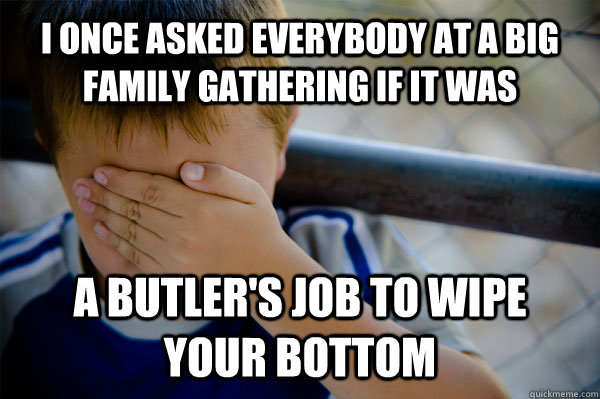 I once asked everybody at a big family gathering if it was a butler's job to wipe your bottom - I once asked everybody at a big family gathering if it was a butler's job to wipe your bottom  Confession kid