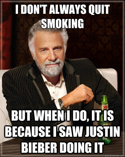 I don't always quit smoking But when i do, It is because I saw Justin Bieber doing it  - I don't always quit smoking But when i do, It is because I saw Justin Bieber doing it   The Most Interesting Man In The World