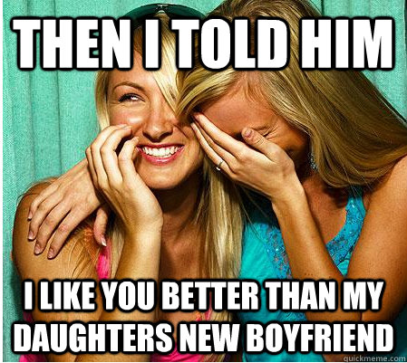 then I told him i like you better than my daughters new boyfriend