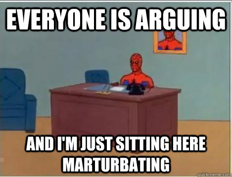 Everyone is arguing  And I'm just sitting here marturbating