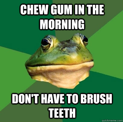 chew gum in the morning don't have to brush teeth - chew gum in the morning don't have to brush teeth  Foul Bachelor Frog