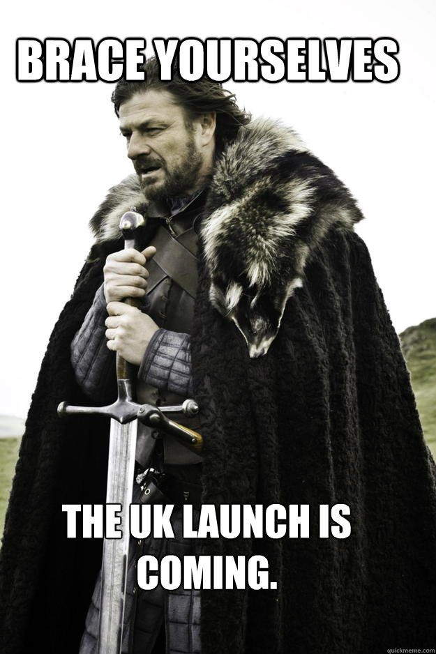 Brace yourselves The UK launch is coming.