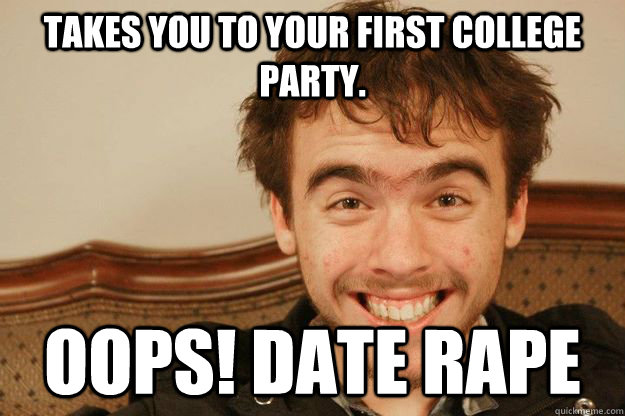 takes you to your first college party.  oops! date rape