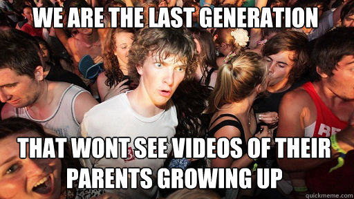 we are the last generation That wont see videos of their parents growing up - we are the last generation That wont see videos of their parents growing up  Sudden Clarity Clarence