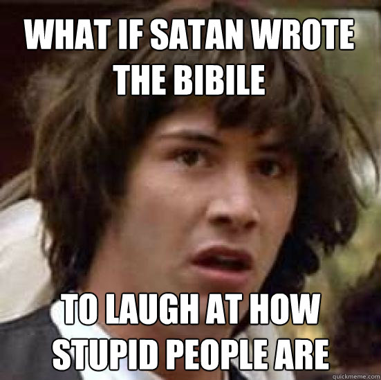 what if satan wrote the bibile to laugh at how stupid people are - what if satan wrote the bibile to laugh at how stupid people are  conspiracy keanu