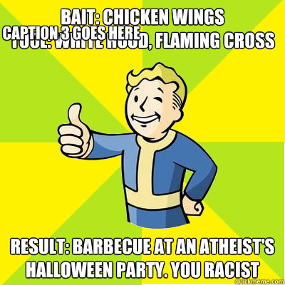 Bait: Chicken Wings Tool: White hood, Flaming cross Result: Barbecue at an atheist's halloween party. you racist Caption 3 goes here - Bait: Chicken Wings Tool: White hood, Flaming cross Result: Barbecue at an atheist's halloween party. you racist Caption 3 goes here  Fallout new vegas