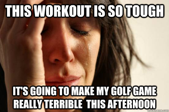 This workout is so tough it's going to make my golf game really terrible  this afternoon - This workout is so tough it's going to make my golf game really terrible  this afternoon  First World Problems