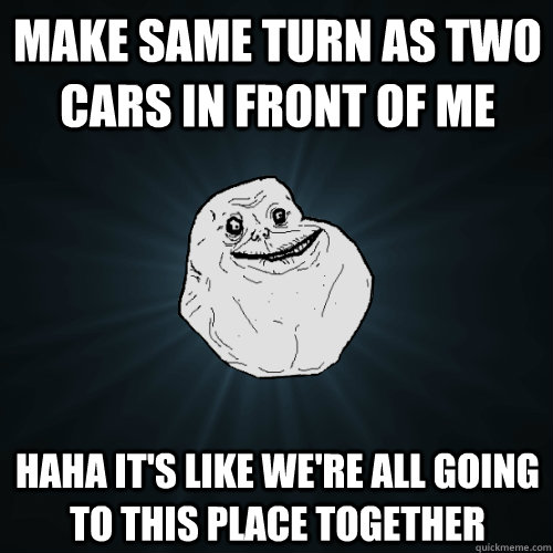 Make same turn as two cars in front of me Haha it's like we're all going to this place together - Make same turn as two cars in front of me Haha it's like we're all going to this place together  Forever Alone