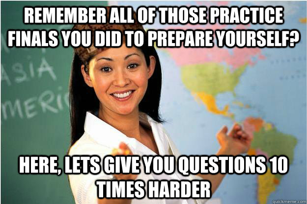 REMEMBER ALL OF THOSE PRACTICE FINALS YOU DID TO PREPARE YOURSELF? HERE, LETS GIVE YOU QUESTIONS 10 TIMES HARDER - REMEMBER ALL OF THOSE PRACTICE FINALS YOU DID TO PREPARE YOURSELF? HERE, LETS GIVE YOU QUESTIONS 10 TIMES HARDER  Scumbag Teacher