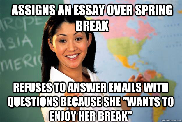 Assigns an Essay over spring break Refuses to answer emails with questions because she