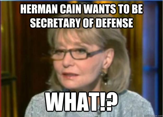 Herman Cain wants to be Secretary of Defense What!?  Incredulous Barbara Walters