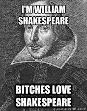 I'm William Shakespeare Bitches love Shakespeare