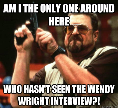 Am i the only one around here Who hasn't seen the Wendy Wright Interview?! - Am i the only one around here Who hasn't seen the Wendy Wright Interview?!  Am I The Only One Around Here