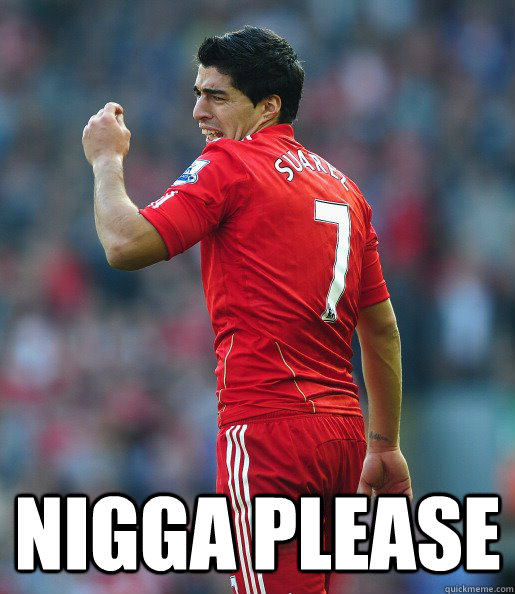 Nigga please -  Nigga please  Suarez
